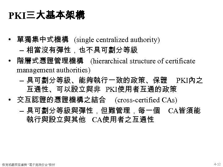 PKI三大基本架構 • 單獨集中式機構 (single centralized authority) – 相當沒有彈性,也不具可劃分等級 • 階層式憑證管理機構 (hierarchical structure of certificate
