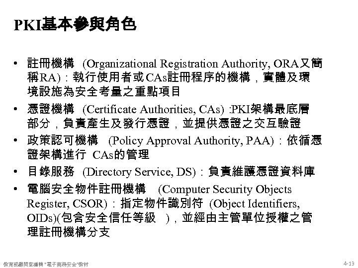 PKI基本參與角色 • 註冊機構 (Organizational Registration Authority, ORA又簡 稱 RA):執行使用者或 CAs註冊程序的機構,實體及環 境設施為安全考量之重點項目 • 憑證機構 (Certificate
