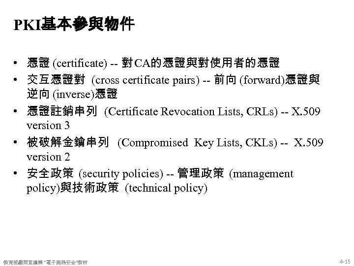 PKI基本參與物件 • 憑證 (certificate) -- 對 CA的憑證與對使用者的憑證 • 交互憑證對 (cross certificate pairs) -- 前向