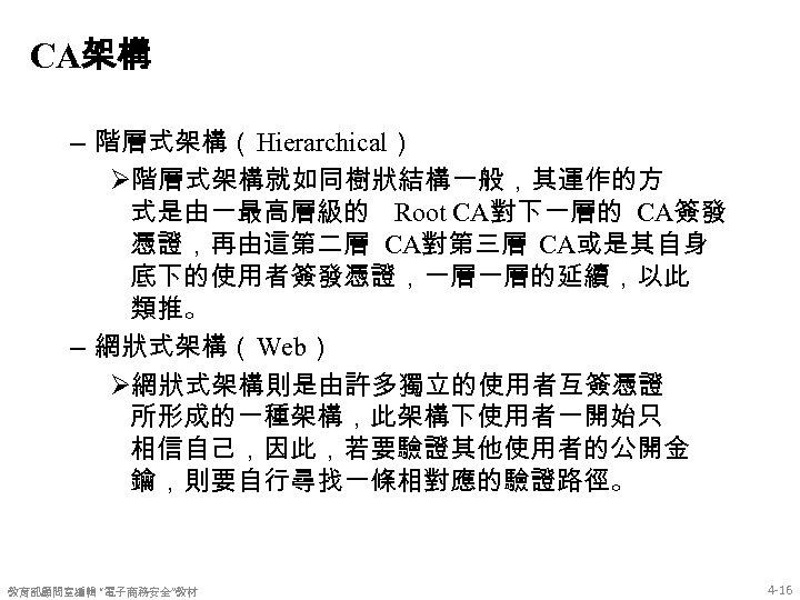 CA架構 – 階層式架構(Hierarchical) Ø階層式架構就如同樹狀結構一般,其運作的方 式是由一最高層級的 Root CA對下一層的 CA簽發 憑證,再由這第二層 CA對第三層 CA或是其自身 底下的使用者簽發憑證,一層一層的延續,以此 類推。 –