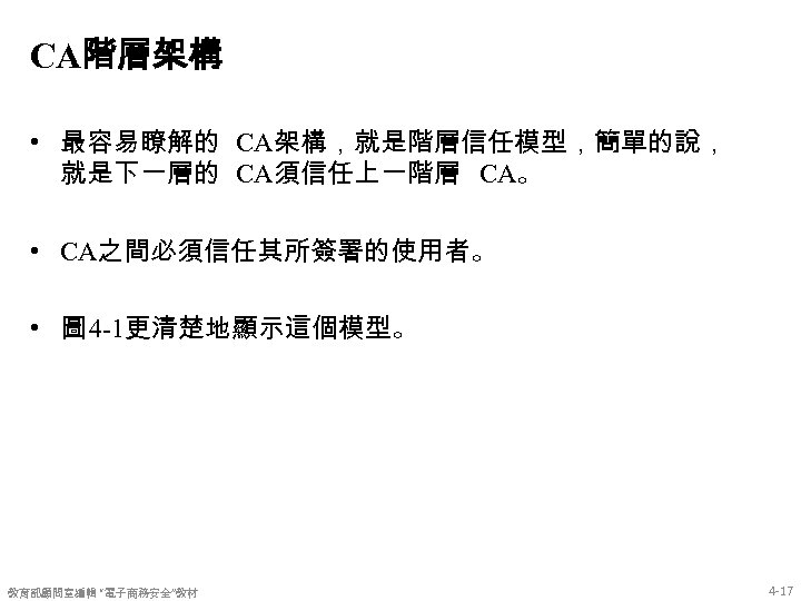 CA階層架構 • 最容易瞭解的 CA架構,就是階層信任模型,簡單的說, 就是下一層的 CA須信任上一階層 CA。 • CA之間必須信任其所簽署的使用者。 • 圖 4 -1更清楚地顯示這個模型。 教育部顧問室編輯