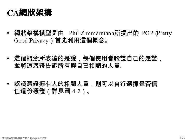 CA網狀架構 • 網狀架構模型是由 Phil Zimmermann所提出的 PGP( Pretty Good Privacy)首先利用這個概念。 • 這個概念所表達的是說,每個使用者驗證自己的憑證, 並將這憑證告訴所有與自己相關的人員。 • 認識憑證擁有人的相關人員,則可以自行選擇是否信