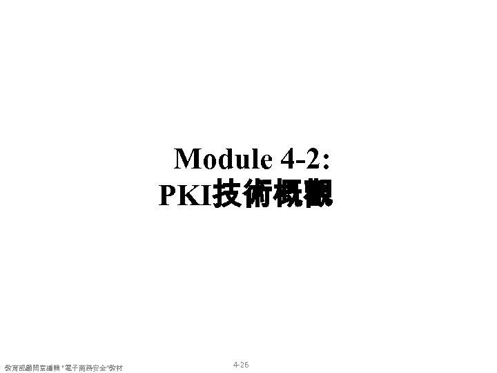 "Module 4 -2: PKI技術概觀 教育部顧問室編輯 ""電子商務安全""教材 4 -26"
