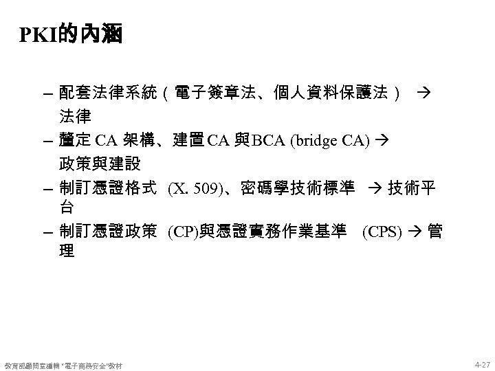 PKI的內涵 – 配套法律系統(電子簽章法、個人資料保護法) 法律 – 釐定 CA 架構、建置 CA 與 BCA (bridge CA) 政策與建設