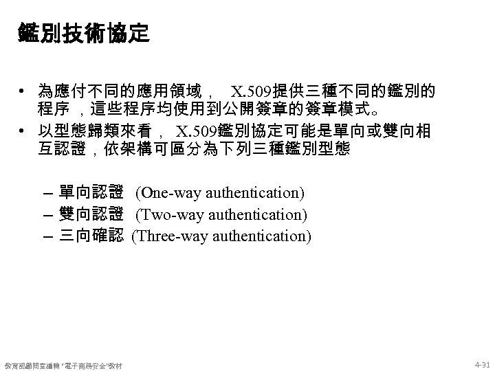 鑑別技術協定 • 為應付不同的應用領域, X. 509提供三種不同的鑑別的 程序 ,這些程序均使用到公開簽章的簽章模式。 • 以型態歸類來看, X. 509鑑別協定可能是單向或雙向相 互認證,依架構可區分為下列三種鑑別型態 – 單向認證