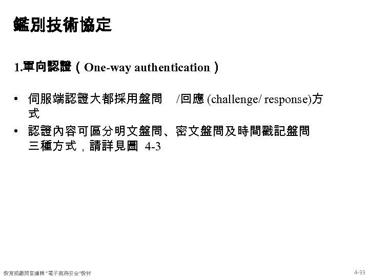鑑別技術協定 1. 單向認證(One-way authentication) • 伺服端認證大都採用盤問 /回應 (challenge/ response)方 式 • 認證內容可區分明文盤問、密文盤問及時間戳記盤問 三種方式,請詳見圖 4