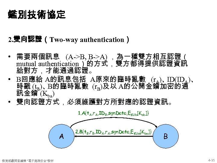 鑑別技術協定 2. 雙向認證(Two-way authentication) • 需要兩個訊息 (A->B, B->A) ,為一種雙方相互認證( mutual authentication)的方式,雙方都得提供認證資訊 給對方,才能通過認證。 • B回應給