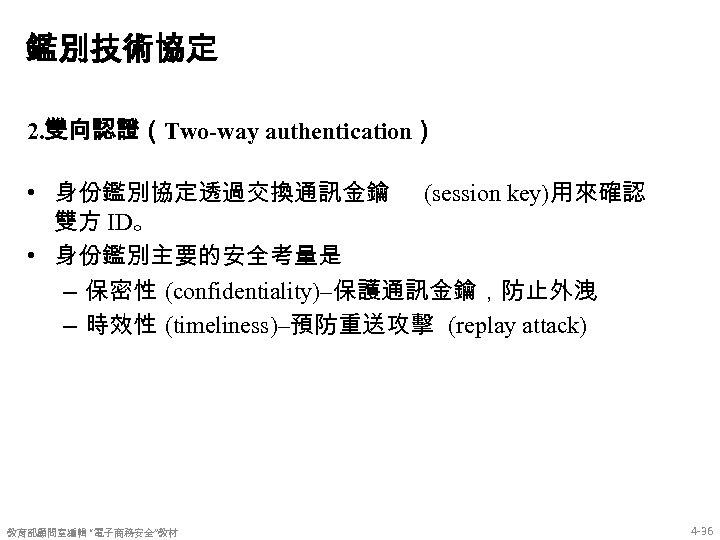 鑑別技術協定 2. 雙向認證(Two-way authentication) • 身份鑑別協定透過交換通訊金鑰 (session key)用來確認 雙方 ID。 • 身份鑑別主要的安全考量是 – 保密性