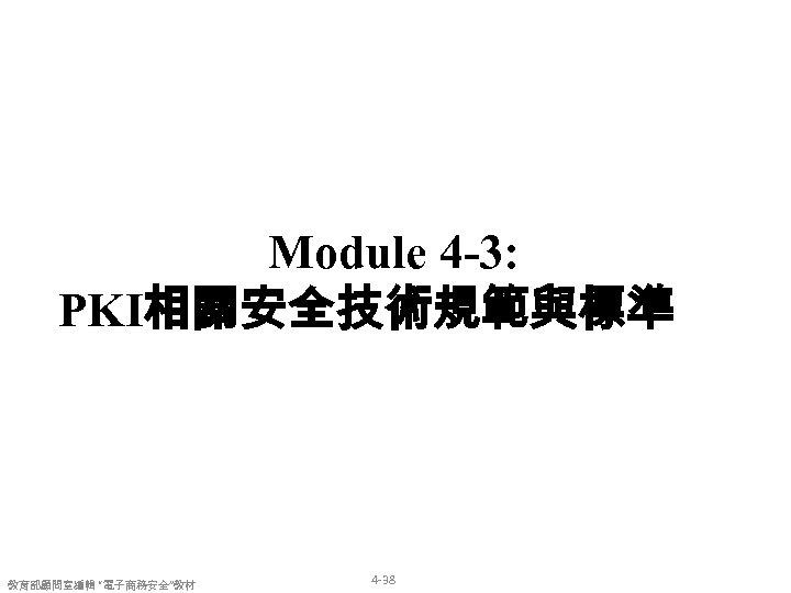 """Module 4 -3: PKI相關安全技術規範與標準 教育部顧問室編輯 """"電子商務安全""""教材 4 -38"""