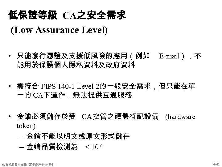 低保證等級 CA之安全需求 (Low Assurance Level) • 只能發行憑證及支援低風險的應用(例如 能用於保護個人隱私資料及政府資料 E-mail),不 • 需符合 FIPS 140 -1