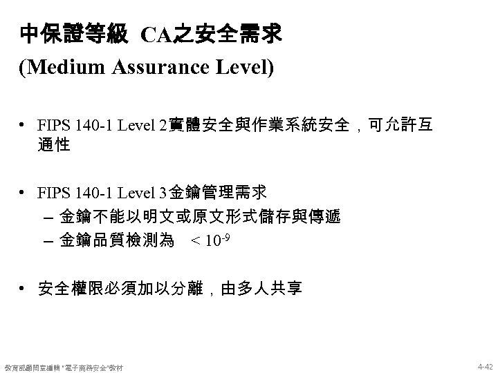 中保證等級 CA之安全需求 (Medium Assurance Level) • FIPS 140 -1 Level 2實體安全與作業系統安全,可允許互 通性 • FIPS