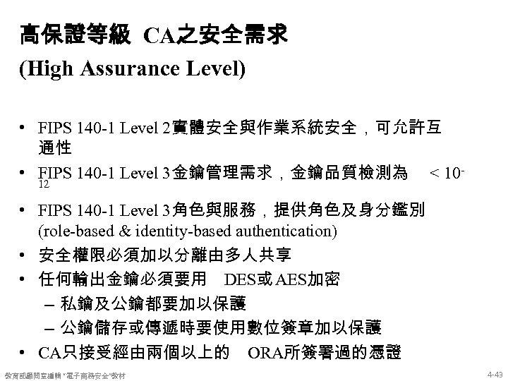 高保證等級 CA之安全需求 (High Assurance Level) • FIPS 140 -1 Level 2實體安全與作業系統安全,可允許互 通性 • FIPS