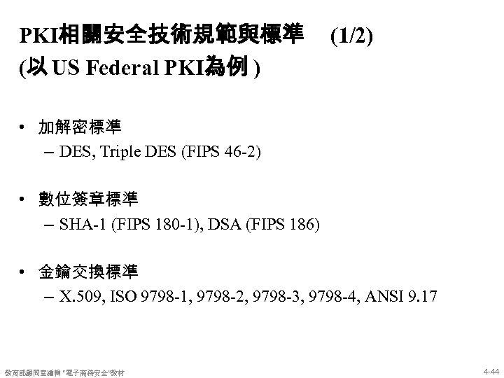 PKI相關安全技術規範與標準 (以 US Federal PKI為例 ) (1/2) • 加解密標準 – DES, Triple DES (FIPS