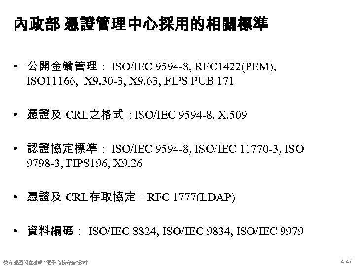 內政部 憑證管理中心採用的相關標準 • 公開金鑰管理: ISO/IEC 9594 -8, RFC 1422(PEM), ISO 11166, X 9. 30