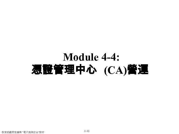 "Module 4 -4: 憑證管理中心 (CA)營運 教育部顧問室編輯 ""電子商務安全""教材 4 -48"