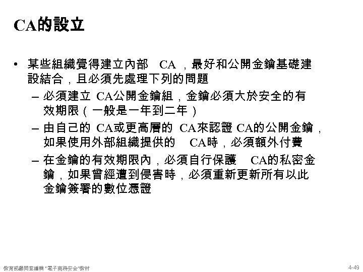 CA的設立 • 某些組織覺得建立內部 CA ,最好和公開金鑰基礎建 設結合,且必須先處理下列的問題 – 必須建立 CA公開金鑰組,金鑰必須大於安全的有 效期限(一般是一年到二年) – 由自己的 CA或更高層的 CA來認證