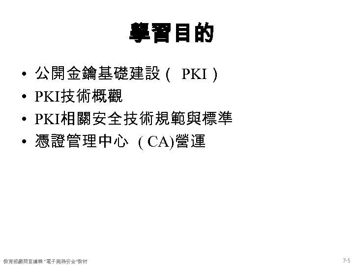 """學習目的 • • 公開金鑰基礎建設( PKI) PKI技術概觀 PKI相關安全技術規範與標準 憑證管理中心 ( CA)營運 教育部顧問室編輯 """"電子商務安全""""教材 7 -5"""
