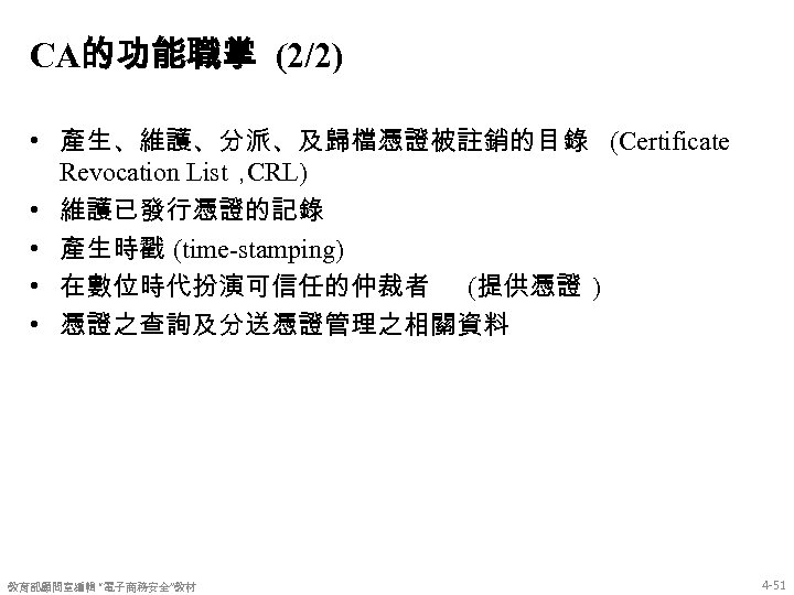 CA的功能職掌 (2/2) • 產生、維護、分派、及歸檔憑證被註銷的目錄 (Certificate Revocation List, CRL) • 維護已發行憑證的記錄 • 產生時戳 (time-stamping) •