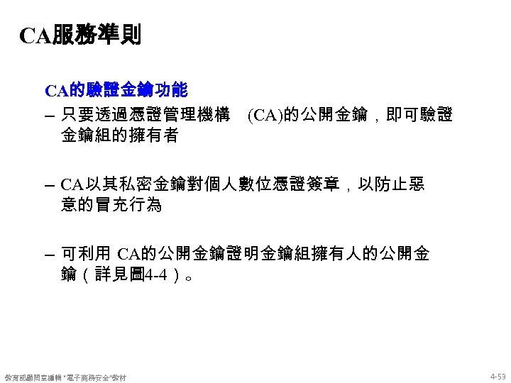 CA服務準則 CA的驗證金鑰功能 – 只要透過憑證管理機構 金鑰組的擁有者 (CA)的公開金鑰,即可驗證 – CA以其私密金鑰對個人數位憑證簽章,以防止惡 意的冒充行為 – 可利用 CA的公開金鑰證明金鑰組擁有人的公開金 鑰(詳見圖 4