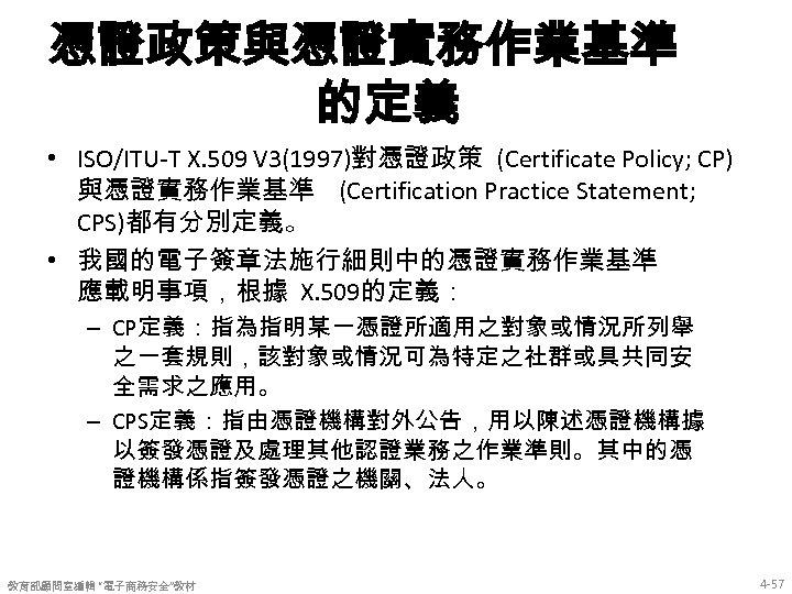 憑證政策與憑證實務作業基準 的定義 • ISO/ITU-T X. 509 V 3(1997)對憑證政策 (Certificate Policy; CP) 與憑證實務作業基準 (Certification Practice