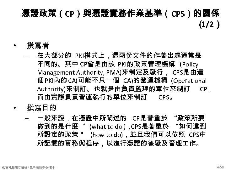 憑證政策(CP)與憑證實務作業基準(CPS)的關係 ( 1/2) • 撰寫者 – • 在大部分的 PKI模式上,這兩份文件的作著出處通常是 不同的。其中 CP會是由該 PKI的政策管理機構 (Policy Management