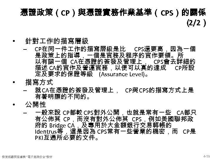 憑證政策(CP)與憑證實務作業基準(CPS)的關係 ( 2/2) • 針對 作的描寫層級 – • 描寫方式 – • CP在同一件 作的描寫層級是比 CPS還要高,因為一個