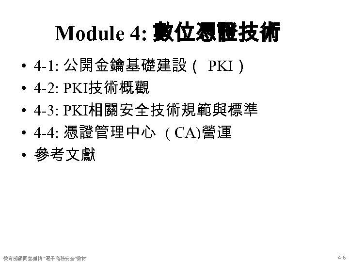 Module 4: 數位憑證技術 • • • 4 -1: 公開金鑰基礎建設( PKI) 4 -2: PKI技術概觀 4