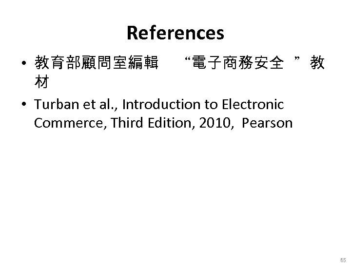 "References • 教育部顧問室編輯 ""電子商務安全 ""教 材 • Turban et al. , Introduction to Electronic"