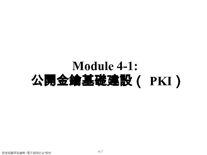 "Module 4 -1: 公開金鑰基礎建設( PKI) 教育部顧問室編輯 ""電子商務安全""教材 4 -7"