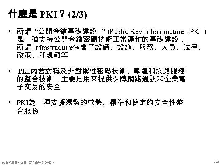 """什麼是 PKI? (2/3) • 所謂 """"公開金鑰基礎建設 """"( Public Key Infrastructure, PKI) 是一種支持公開金鑰密碼技術正常運作的基礎建設, 所謂 Infrastructure包含了設備、設施、服務、人員、法律、"""