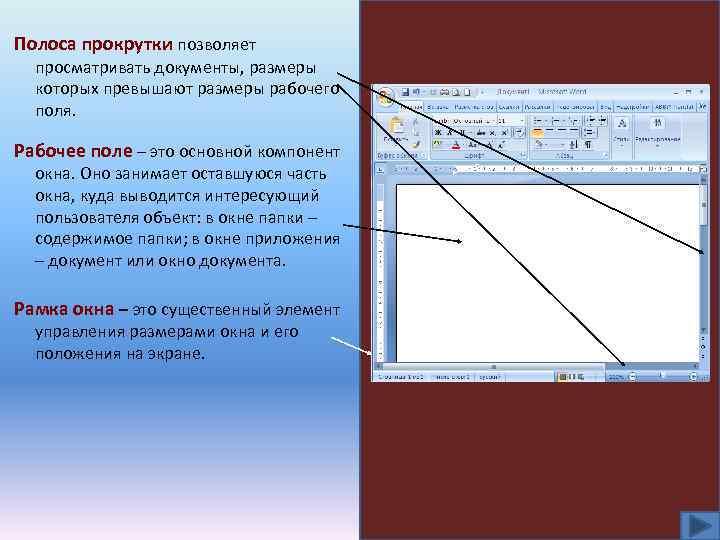 Полоса прокрутки позволяет просматривать документы, размеры которых превышают размеры рабочего поля. Рабочее поле –