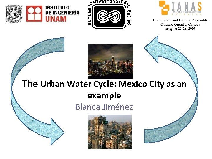 The Urban Water Cycle: Mexico City as an example Blanca Jiménez