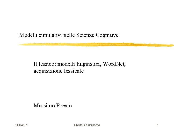 Modelli simulativi nelle Scienze Cognitive Il lessico: modelli linguistici, Word. Net, acquisizione lessicale Massimo