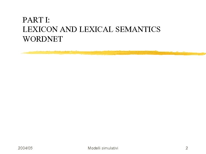 PART I: LEXICON AND LEXICAL SEMANTICS WORDNET 2004/05 Modelli simulativi 2