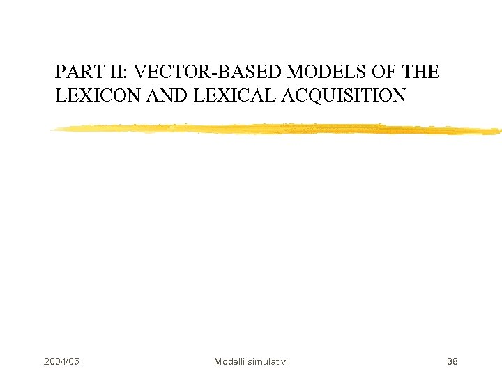 PART II: VECTOR-BASED MODELS OF THE LEXICON AND LEXICAL ACQUISITION 2004/05 Modelli simulativi 38