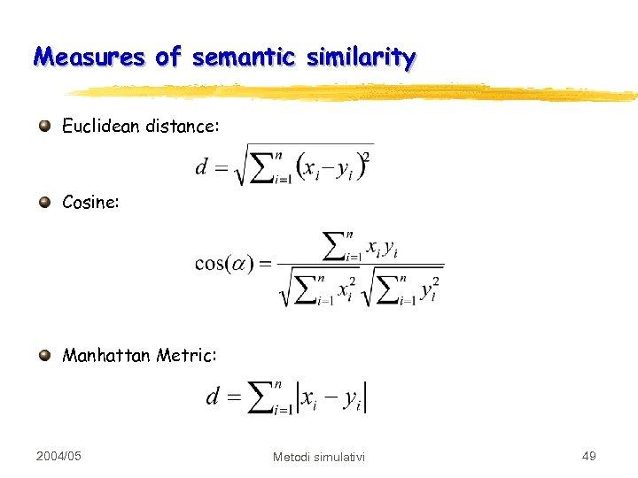 Measures of semantic similarity Euclidean distance: Cosine: Manhattan Metric: 2004/05 Metodi simulativi 49