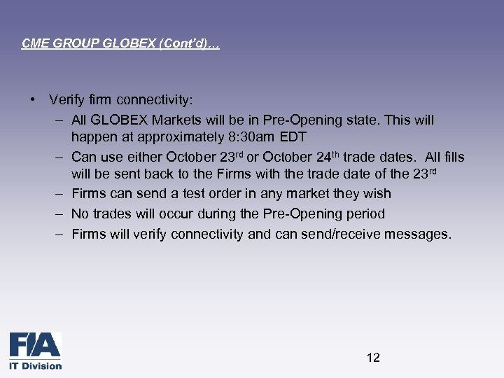 CME GROUP GLOBEX (Cont'd)… • Verify firm connectivity: – All GLOBEX Markets will be