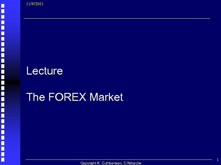 11/9/2001 Lecture The FOREX Market Copyright K. Cuthbertson, D. Nitzsche 1