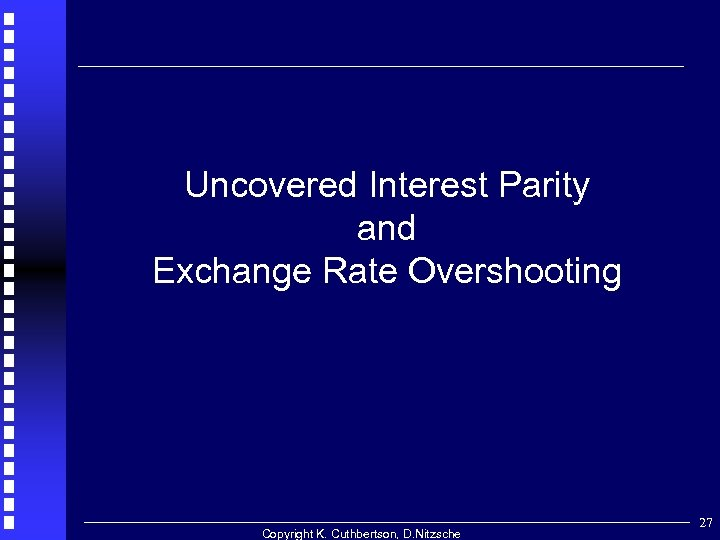 . Uncovered Interest Parity and Exchange Rate Overshooting Copyright K. Cuthbertson, D. Nitzsche 27