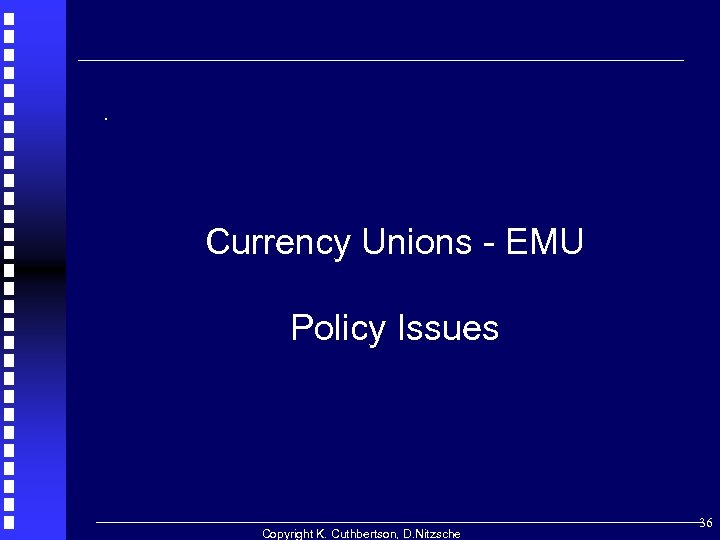 . Currency Unions - EMU Policy Issues Copyright K. Cuthbertson, D. Nitzsche 36