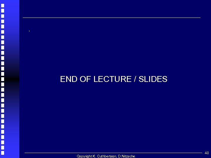 . END OF LECTURE / SLIDES Copyright K. Cuthbertson, D. Nitzsche 40