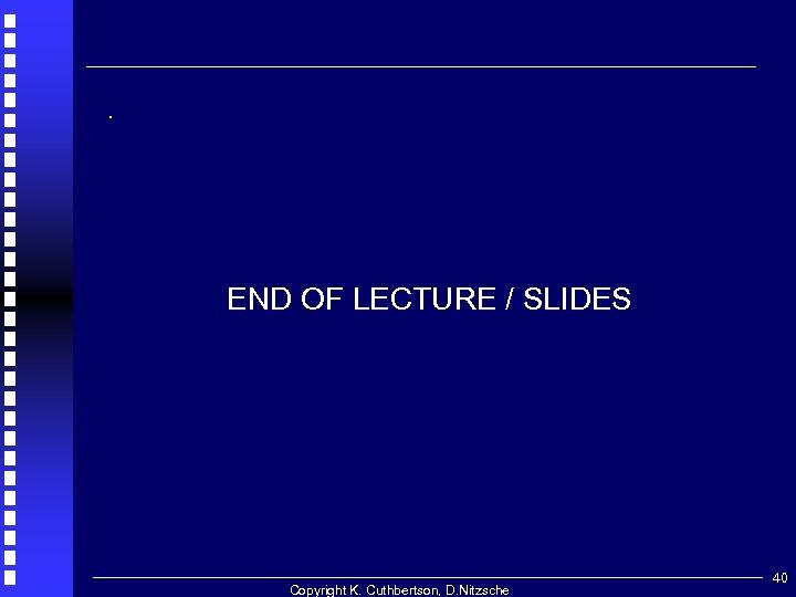 . END OF LECTURE / SLIDES Copyright K. Cuthbertson, D. Nitzsche 40
