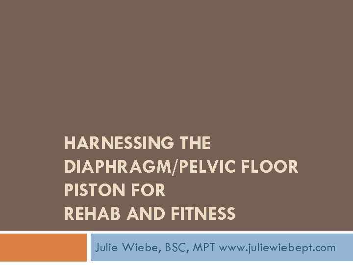 HARNESSING THE DIAPHRAGM/PELVIC FLOOR PISTON FOR REHAB AND FITNESS Julie Wiebe, BSC, MPT www.