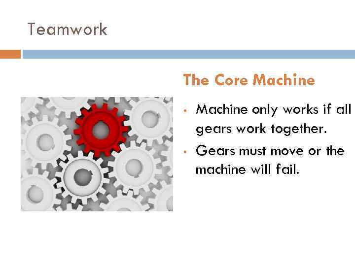 Teamwork The Core Machine • • Machine only works if all gears work together.