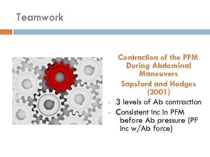 Teamwork • • Contraction of the PFM During Abdominal Maneuvers Sapsford and Hodges (2001)