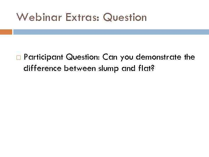 Webinar Extras: Question Participant Question: Can you demonstrate the difference between slump and flat?