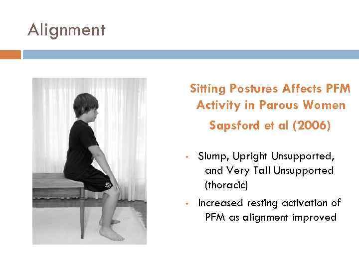 Alignment Sitting Postures Affects PFM Activity in Parous Women Sapsford et al (2006) •