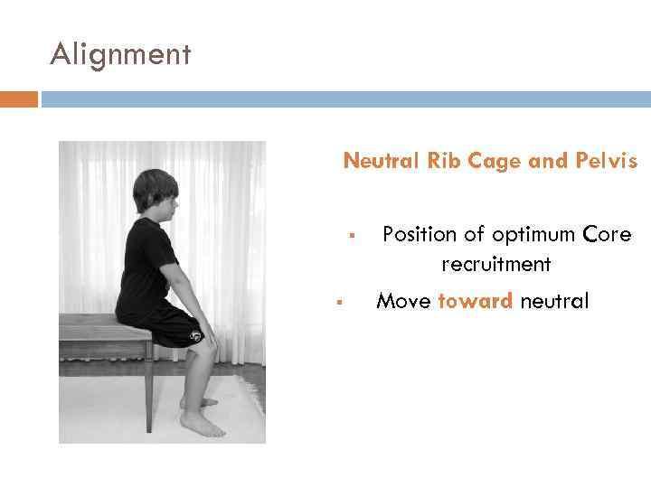 Alignment Neutral Rib Cage and Pelvis § § Position of optimum Core recruitment Move