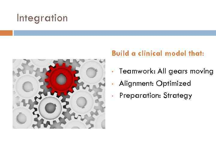 Integration Build a clinical model that: • • • Teamwork: All gears moving Alignment: