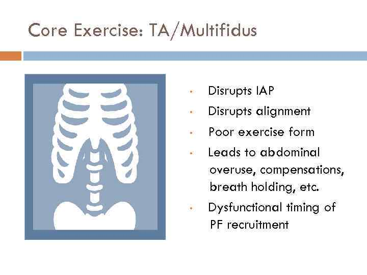 Core Exercise: TA/Multifidus • • • Disrupts IAP Disrupts alignment Poor exercise form Leads